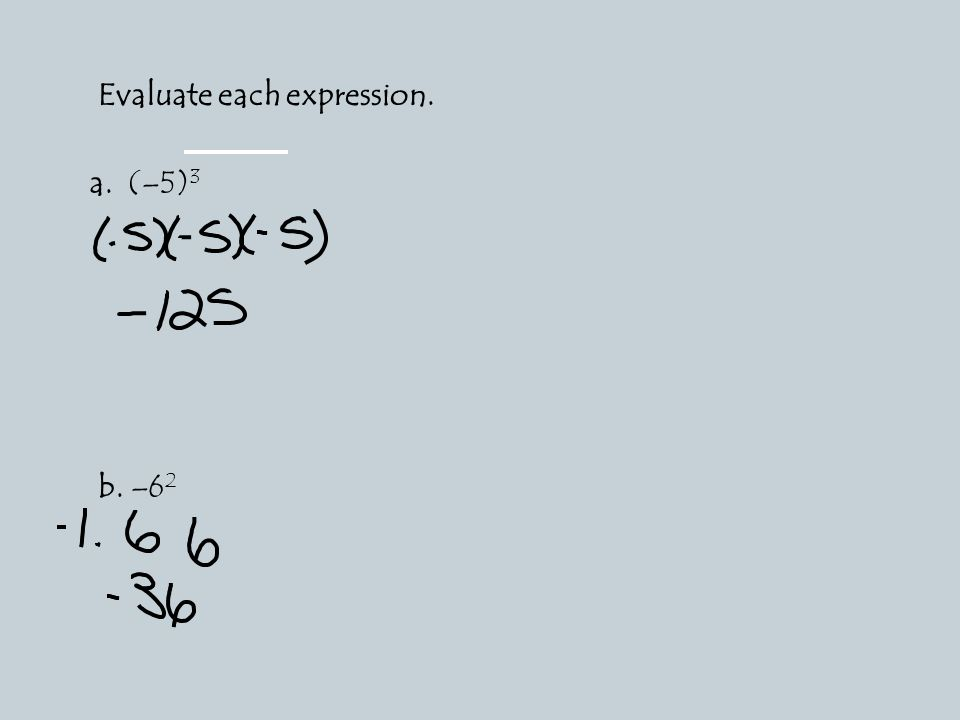 Evaluate each expression. a. (–5) 3 b. –6 2