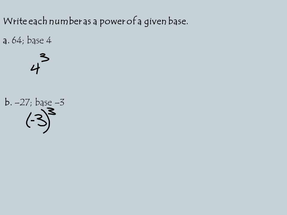 Write each number as a power of a given base. a. 64; base 4 b. –27; base –3