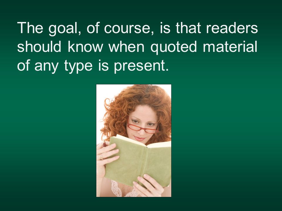The goal, of course, is that readers should know when quoted material of any type is present.