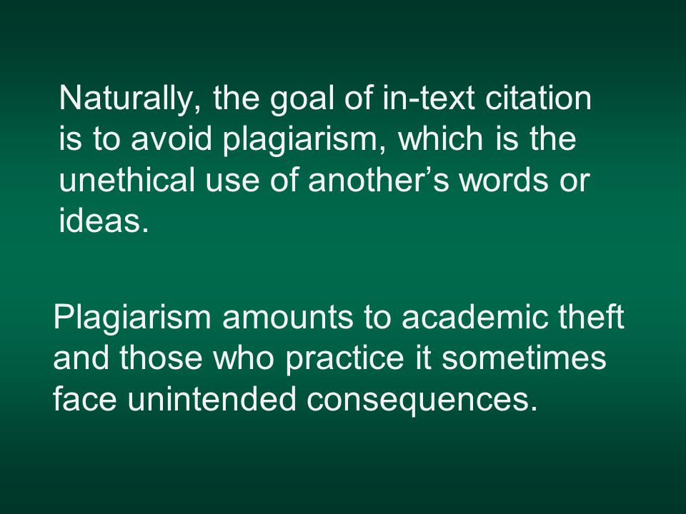 Naturally, the goal of in-text citation is to avoid plagiarism, which is the unethical use of another's words or ideas.