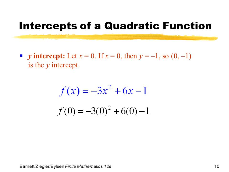 10 Barnett/Ziegler/Byleen Finite Mathematics 12e Intercepts of a Quadratic Function  y intercept: Let x = 0.