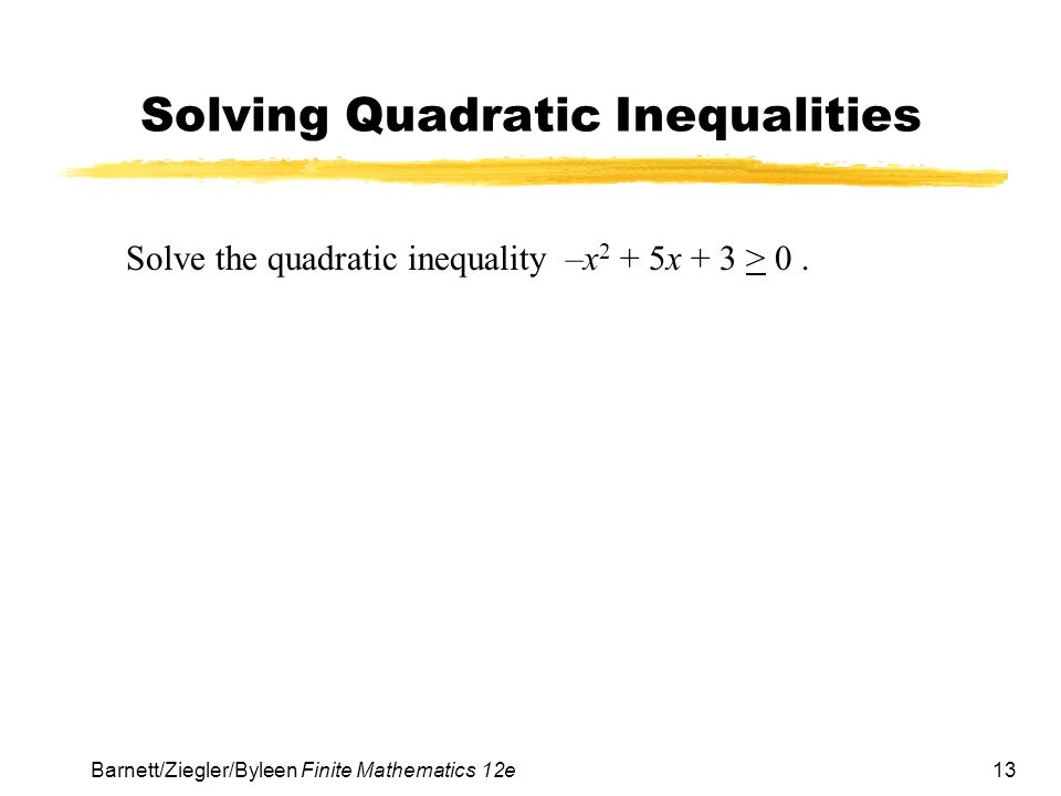 13 Barnett/Ziegler/Byleen Finite Mathematics 12e Solving Quadratic Inequalities Solve the quadratic inequality –x 2 + 5x + 3 > 0.