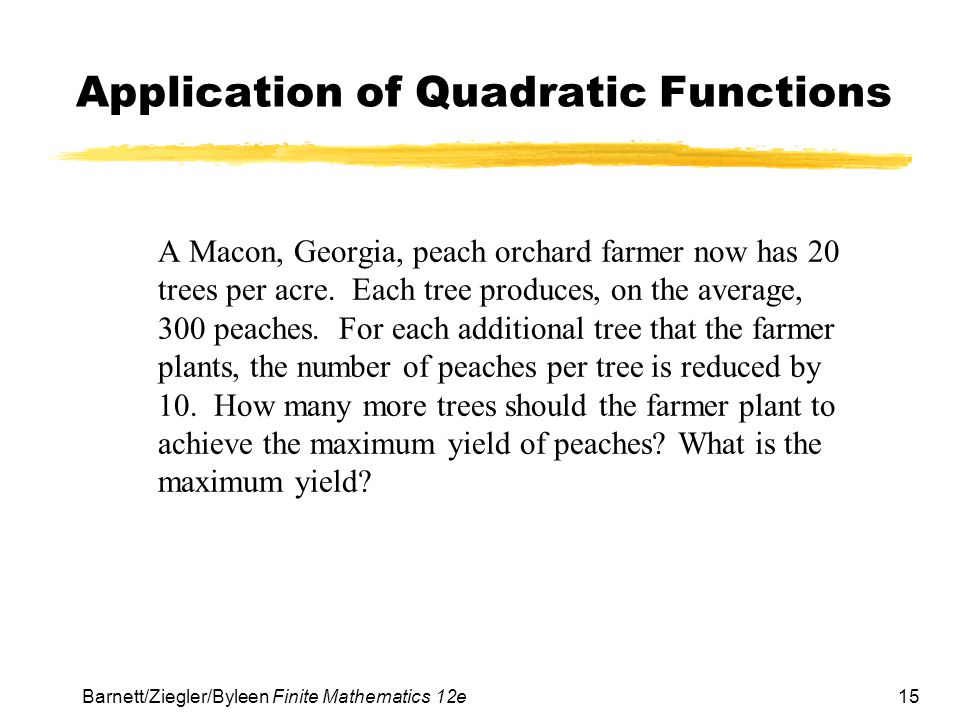 15 Barnett/Ziegler/Byleen Finite Mathematics 12e Application of Quadratic Functions A Macon, Georgia, peach orchard farmer now has 20 trees per acre.