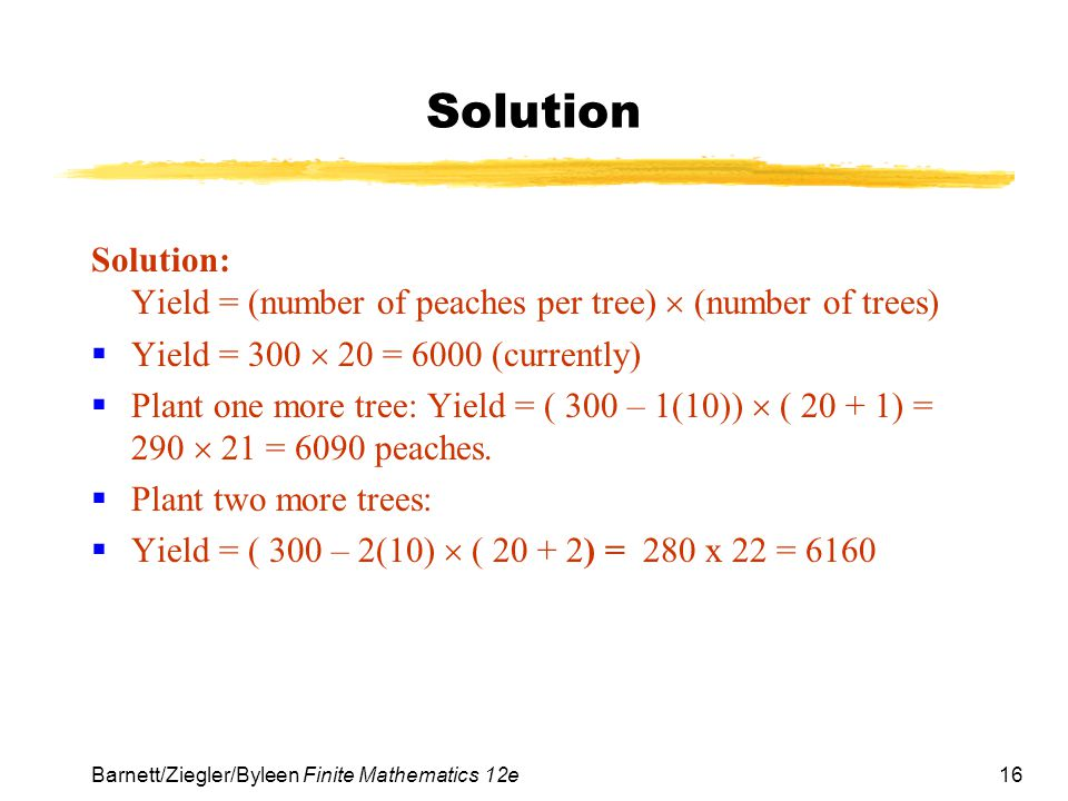 16 Barnett/Ziegler/Byleen Finite Mathematics 12e Solution Solution: Yield = (number of peaches per tree)  (number of trees)  Yield = 300  20 = 6000 (currently)  Plant one more tree: Yield = ( 300 – 1(10))  ( 20 + 1) = 290  21 = 6090 peaches.