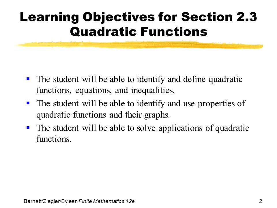 2 Barnett/Ziegler/Byleen Finite Mathematics 12e Learning Objectives for Section 2.3 Quadratic Functions  The student will be able to identify and define quadratic functions, equations, and inequalities.