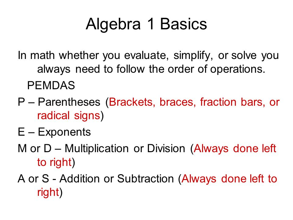 Algebra 1 Basics In math whether you evaluate, simplify, or solve you always need to follow the order of operations. PEMDAS P – Parentheses (Brackets,