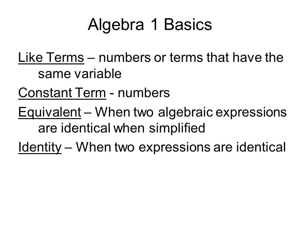 Algebra 1 Basics Like Terms – numbers or terms that have the same variable Constant Term - numbers Equivalent – When two algebraic expressions are ide