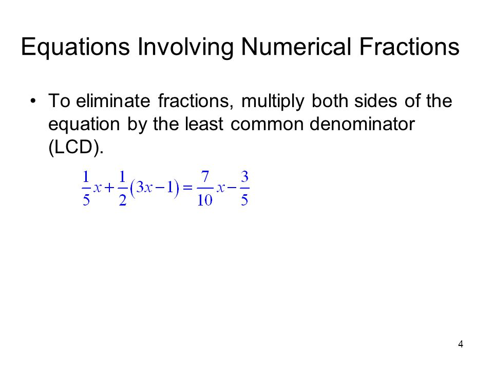 4 Equations Involving Numerical Fractions To eliminate fractions, multiply both sides of the equation by the least common denominator (LCD).