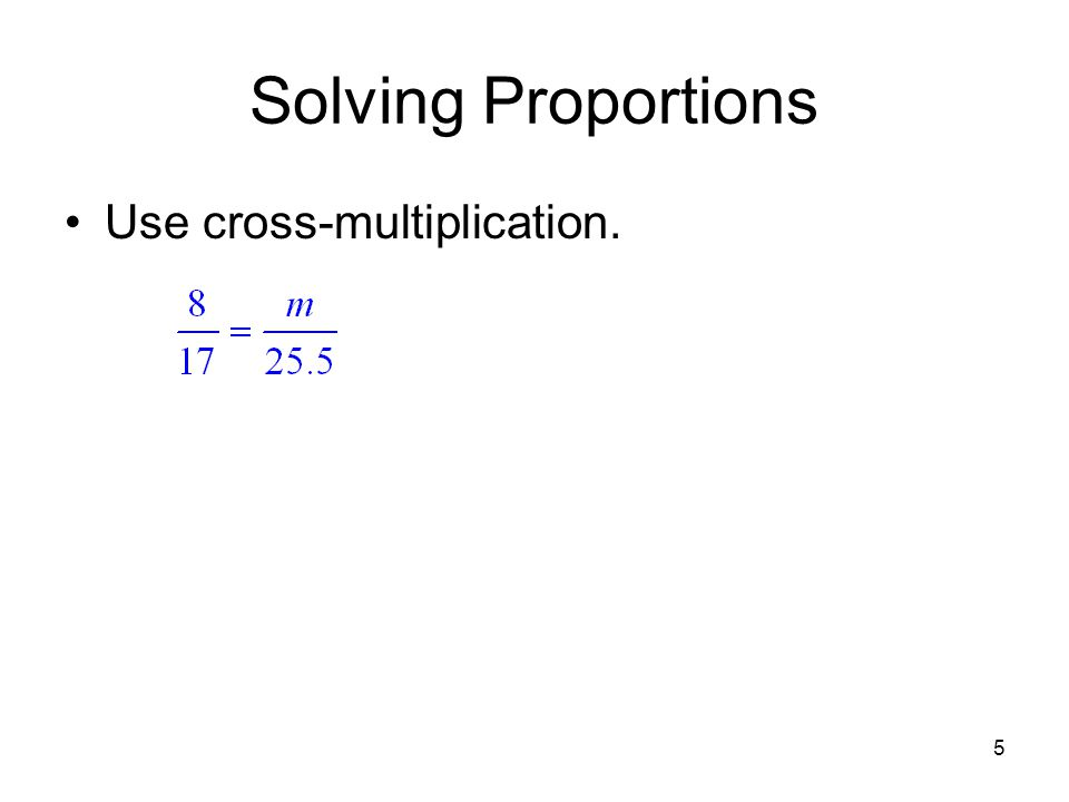5 Solving Proportions Use cross-multiplication.