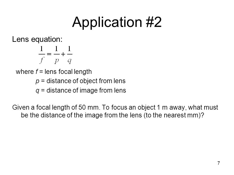 Application #2 Lens equation: where f = lens focal length p = distance of object from lens q = distance of image from lens Given a focal length of 50 mm.