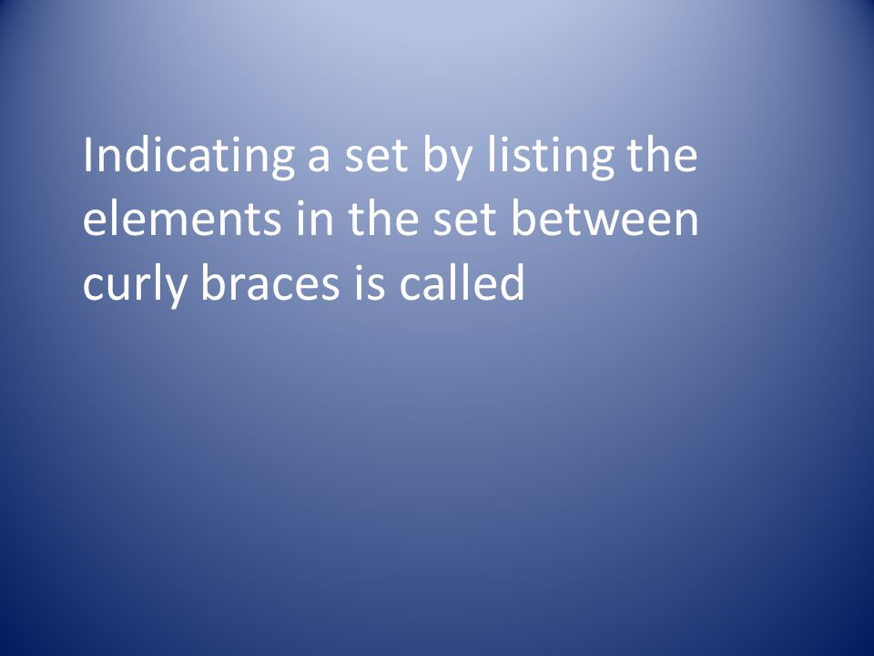 Indicating a set by listing the elements in the set between curly braces is called