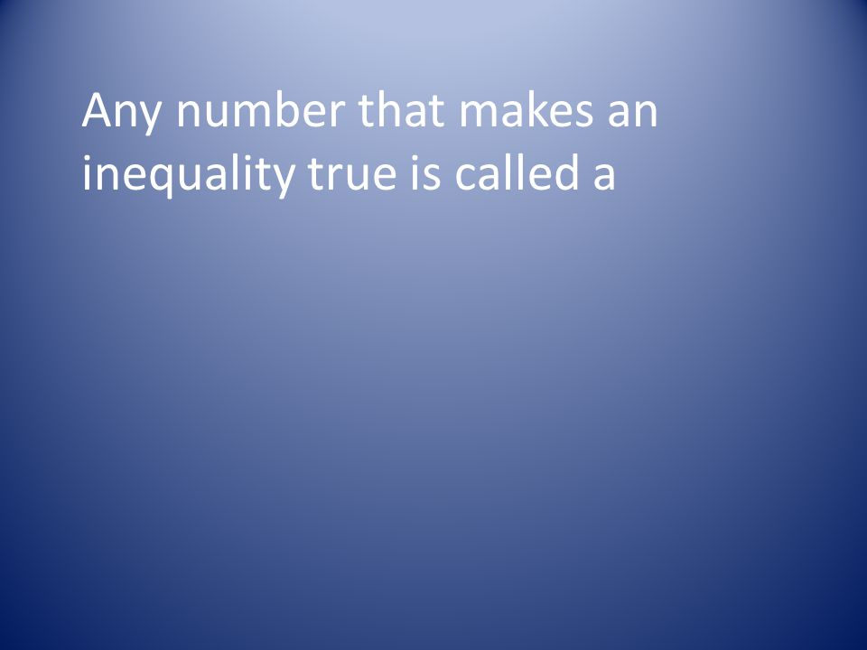 Any number that makes an inequality true is called a