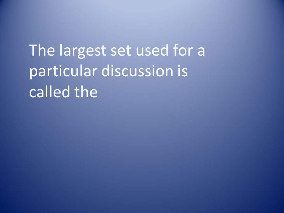The largest set used for a particular discussion is called the