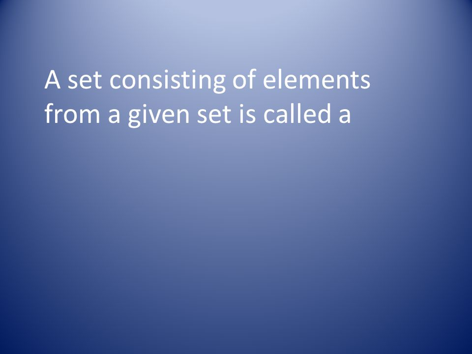 A set consisting of elements from a given set is called a