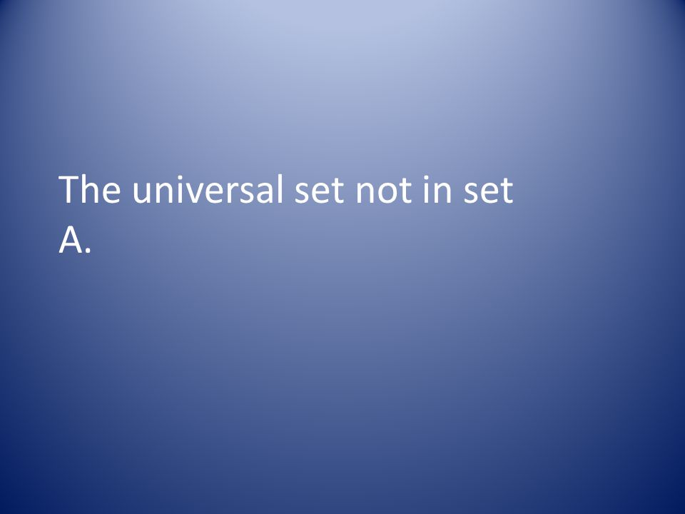 The universal set not in set A.