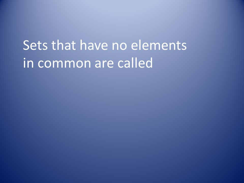 Sets that have no elements in common are called