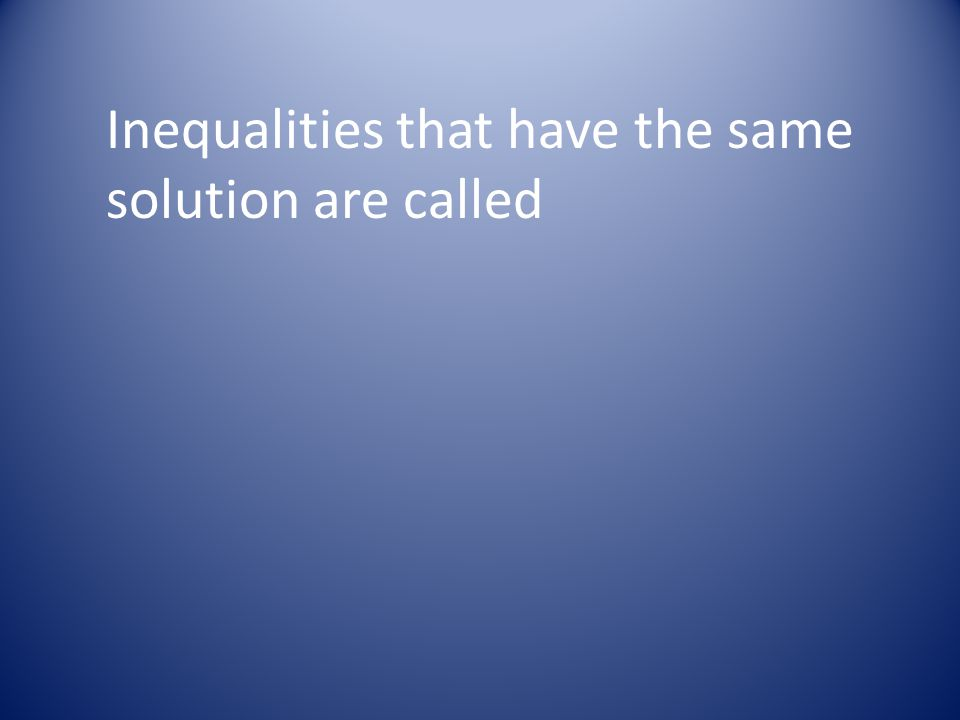 Inequalities that have the same solution are called