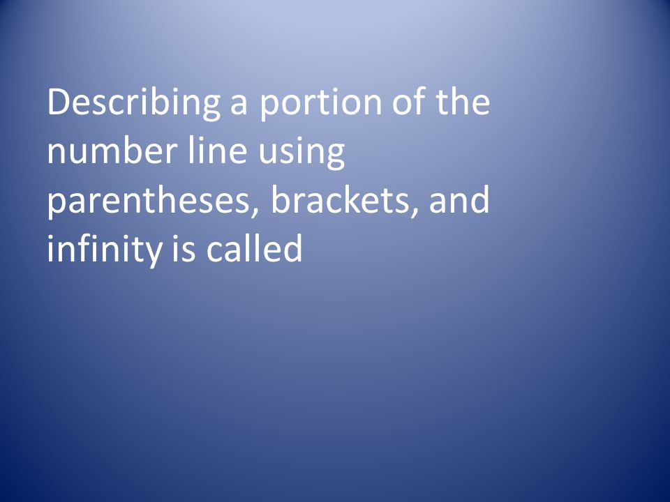 Describing a portion of the number line using parentheses, brackets, and infinity is called