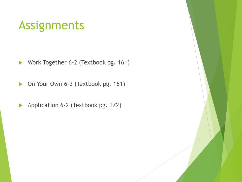 Assignments  Work Together 6-2 (Textbook pg. 161)  On Your Own 6-2 (Textbook pg. 161)  Application 6-2 (Textbook pg. 172)