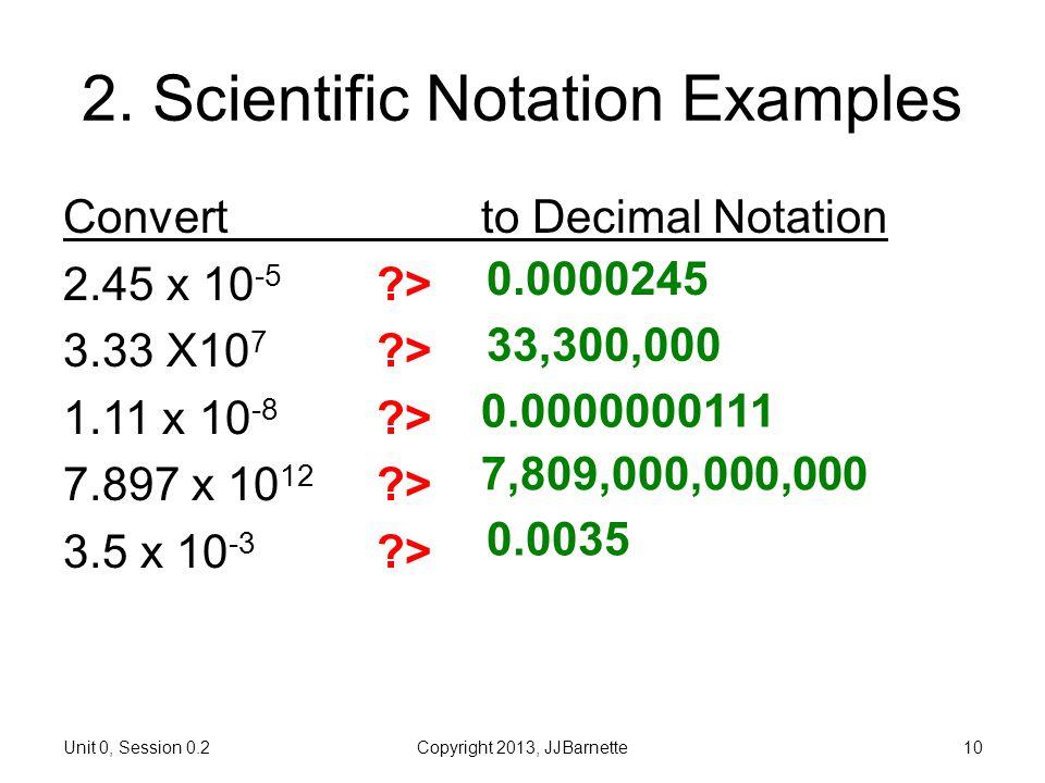 Unit 0, Session 0.2Copyright 2013, JJBarnette10 2. Scientific Notation Examples Convertto Decimal Notation 2.45 x 10 -5 ?> 3.33 X10 7 ?> 1.11 x 10 -8