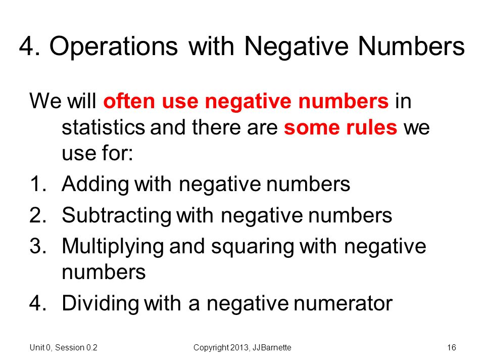 Unit 0, Session 0.2Copyright 2013, JJBarnette16 4. Operations with Negative Numbers We will often use negative numbers in statistics and there are som