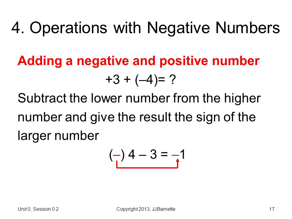 Unit 0, Session 0.2Copyright 2013, JJBarnette17 4. Operations with Negative Numbers Adding a negative and positive number +3 + (–4)= ? Subtract the lo