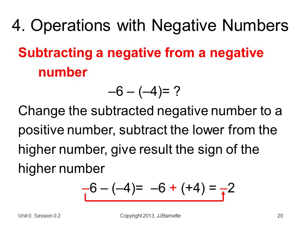 Unit 0, Session 0.2Copyright 2013, JJBarnette20 4. Operations with Negative Numbers Subtracting a negative from a negative number –6 – (–4)= ? Change
