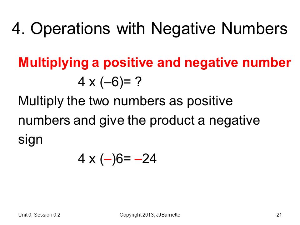 Unit 0, Session 0.2Copyright 2013, JJBarnette21 4. Operations with Negative Numbers Multiplying a positive and negative number 4 x (–6)= ? Multiply th