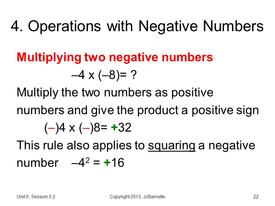 Unit 0, Session 0.2Copyright 2013, JJBarnette22 4. Operations with Negative Numbers Multiplying two negative numbers –4 x (–8)= ? Multiply the two num
