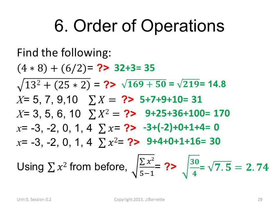 6. Order of Operations Unit 0, Session 0.2Copyright 2013, JJBarnette29 32+3= 35 5+7+9+10= 31 9+25+36+100= 170 9+4+0+1+16= 30 -3+(-2)+0+1+4= 0