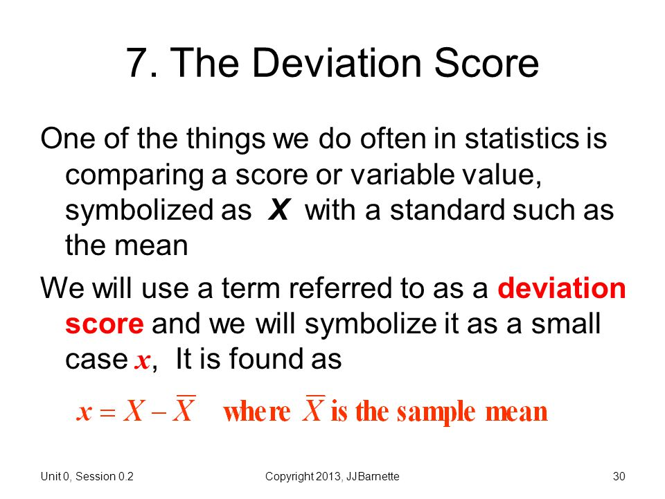 Unit 0, Session 0.2Copyright 2013, JJBarnette30 7. The Deviation Score One of the things we do often in statistics is comparing a score or variable va
