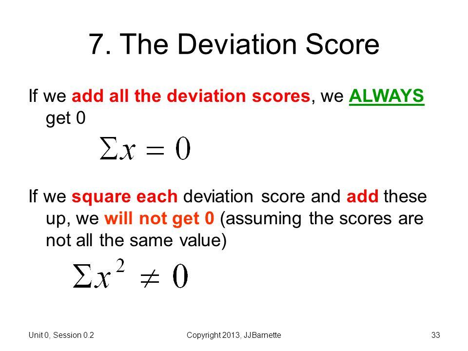 Unit 0, Session 0.2Copyright 2013, JJBarnette33 7. The Deviation Score If we add all the deviation scores, we ALWAYS get 0 If we square each deviation