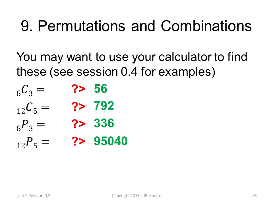 9. Permutations and Combinations Unit 0, Session 0.2Copyright 2013, JJBarnette43 56 792 336 95040