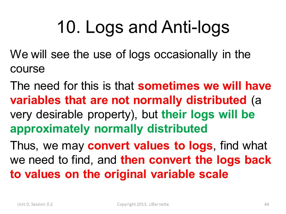 10. Logs and Anti-logs We will see the use of logs occasionally in the course The need for this is that sometimes we will have variables that are not