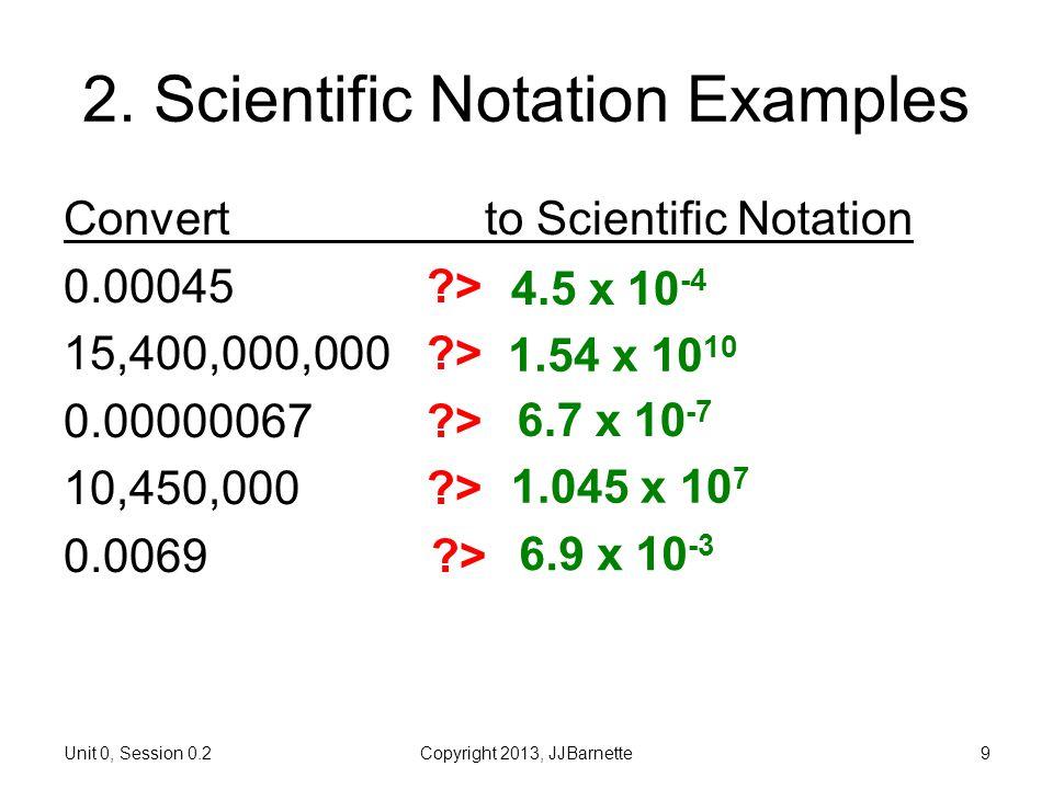 Unit 0, Session 0.2Copyright 2013, JJBarnette9 2. Scientific Notation Examples Convertto Scientific Notation 0.00045 ?> 15,400,000,000 ?> 0.00000067 ?