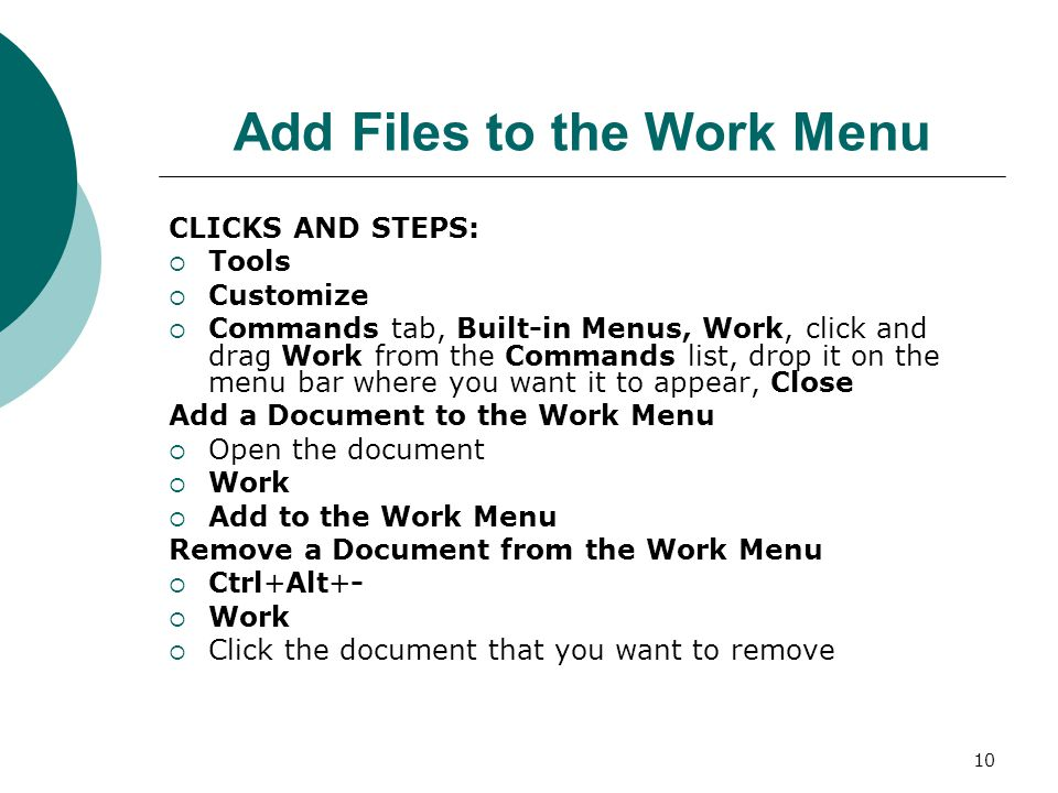 10 Add Files to the Work Menu CLICKS AND STEPS:  Tools  Customize  Commands tab, Built-in Menus, Work, click and drag Work from the Commands list, drop it on the menu bar where you want it to appear, Close Add a Document to the Work Menu  Open the document  Work  Add to the Work Menu Remove a Document from the Work Menu  Ctrl+Alt+-  Work  Click the document that you want to remove