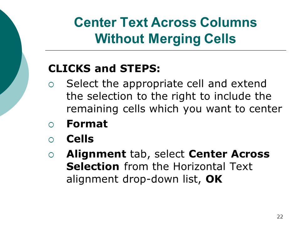 22 Center Text Across Columns Without Merging Cells CLICKS and STEPS:  Select the appropriate cell and extend the selection to the right to include the remaining cells which you want to center  Format  Cells  Alignment tab, select Center Across Selection from the Horizontal Text alignment drop-down list, OK