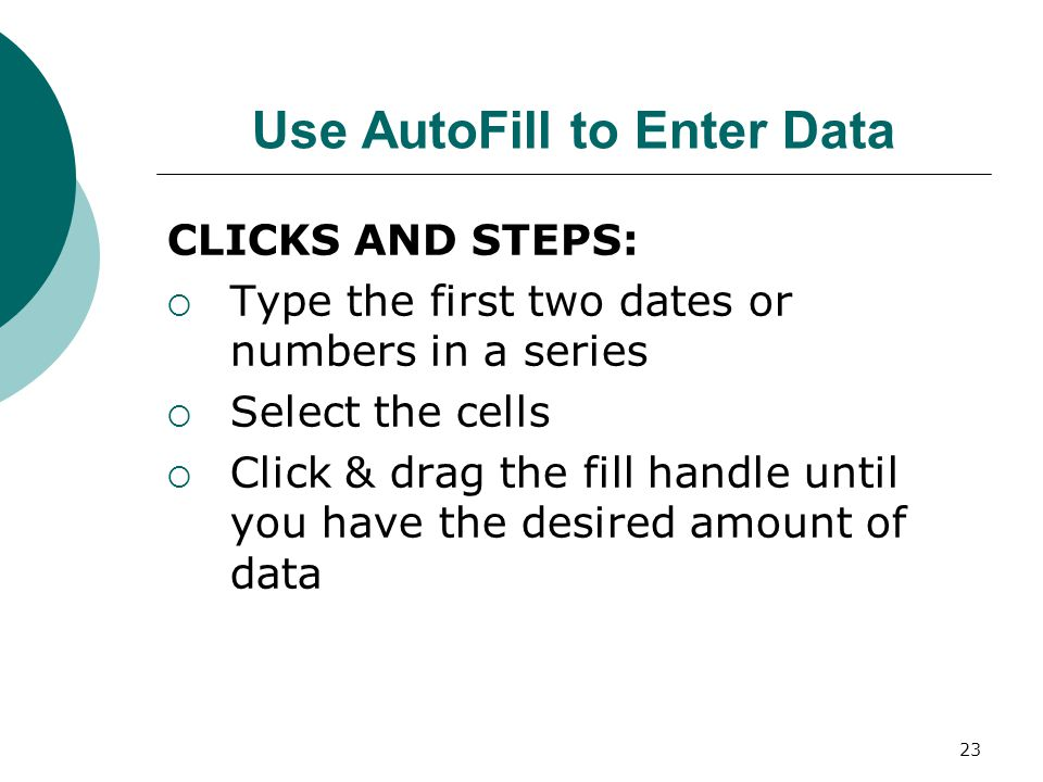 23 Use AutoFill to Enter Data CLICKS AND STEPS:  Type the first two dates or numbers in a series  Select the cells  Click & drag the fill handle until you have the desired amount of data