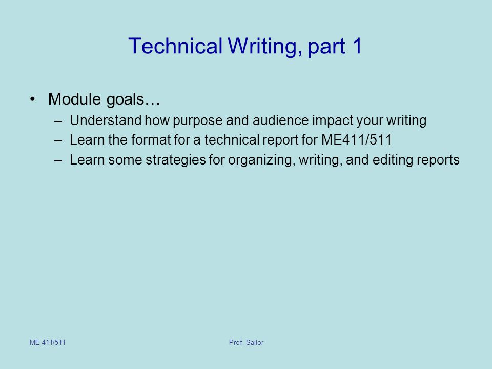 ME 411/511Prof. Sailor Technical Writing, part 1 Module goals… –Understand how purpose and audience impact your writing –Learn the format for a techni