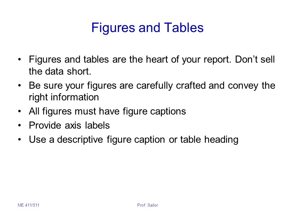 ME 411/511Prof. Sailor Figures and Tables Figures and tables are the heart of your report. Don't sell the data short. Be sure your figures are careful