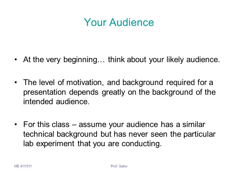 ME 411/511Prof. Sailor Your Audience At the very beginning… think about your likely audience. The level of motivation, and background required for a p