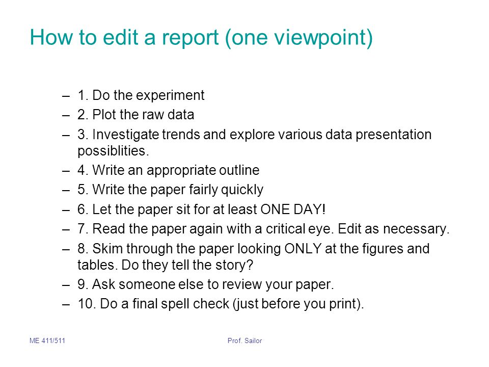 ME 411/511Prof. Sailor How to edit a report (one viewpoint) –1. Do the experiment –2. Plot the raw data –3. Investigate trends and explore various dat