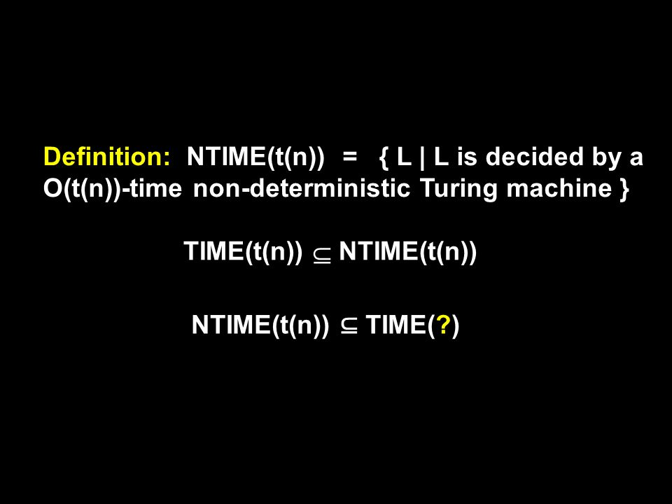 { L | L is decided by a O(t(n))-time non-deterministic Turing machine } Definition: NTIME(t(n)) = TIME(t(n))  NTIME(t(n)) NTIME(t(n)) ⊆ TIME( )