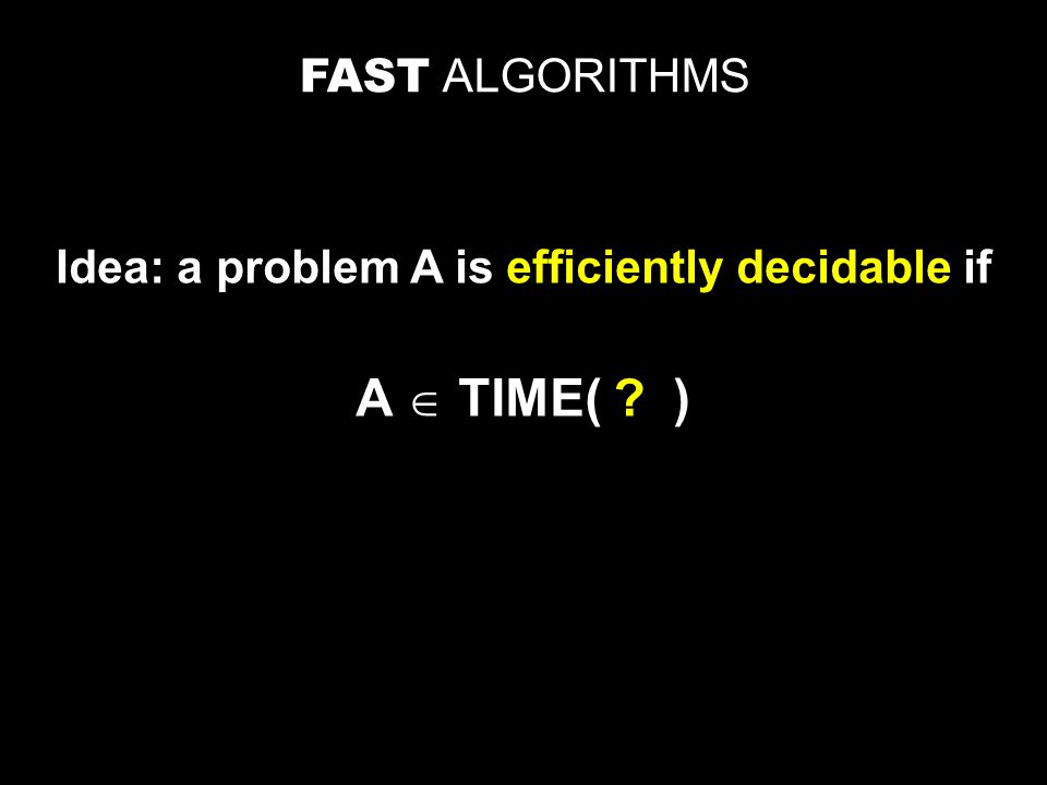 FAST ALGORITHMS Idea: a problem A is efficiently decidable if A  TIME( )