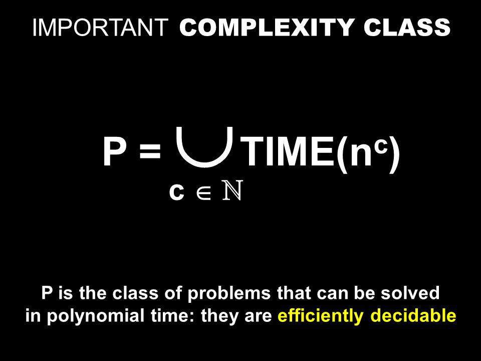P = TIME(n c )  c  ℕ IMPORTANT COMPLEXITY CLASS P is the class of problems that can be solved in polynomial time: they are efficiently decidable