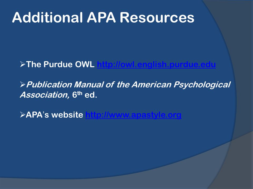Additional APA Resources  The Purdue OWL http://owl.english.purdue.eduhttp://owl.english.purdue.edu  Publication Manual of the American Psychological Association, 6 th ed.