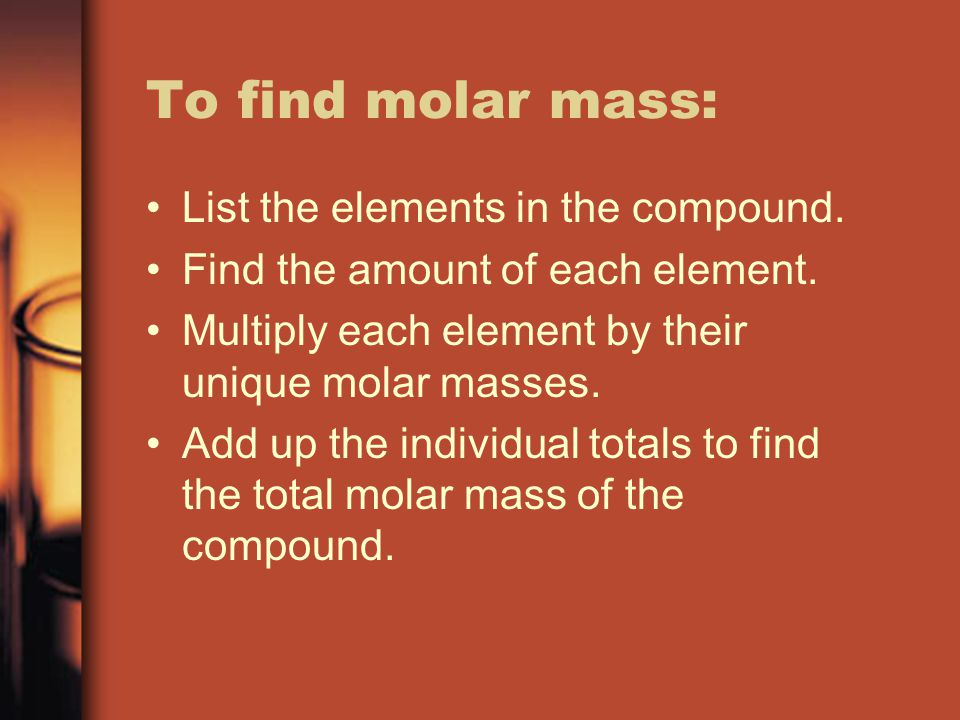 To find molar mass: List the elements in the compound.