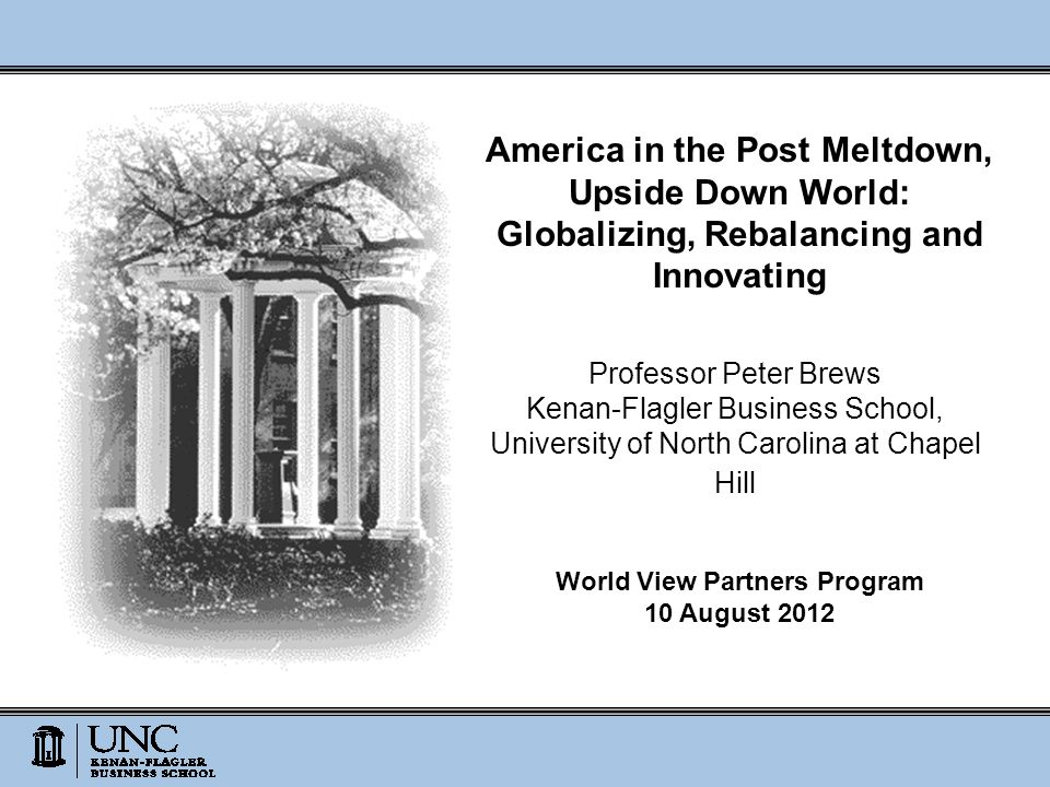 America in the Post Meltdown, Upside Down World: Globalizing, Rebalancing and Innovating Professor Peter Brews Kenan-Flagler Business School, University of North Carolina at Chapel Hill World View Partners Program 10 August 2012