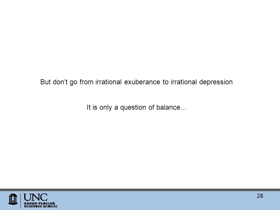 But don't go from irrational exuberance to irrational depression It is only a question of balance...