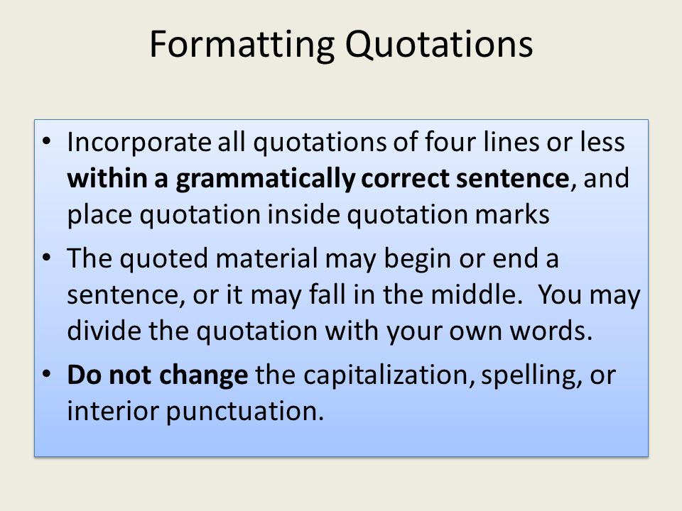 Formatting Quotations Incorporate all quotations of four lines or less within a grammatically correct sentence, and place quotation inside quotation marks The quoted material may begin or end a sentence, or it may fall in the middle.